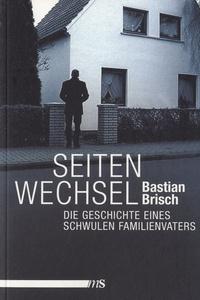 Bastian Brisch - Seitenwechsel - Die Geschichte Eines Schwulen Familienvaters.