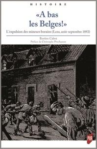 """Bastien Cabot - """"A bas les Belges !"""" - L'expulsion des mineurs borains (Lens, août-septembre 1892)."""