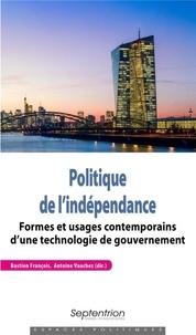 Bastien François et Antoine Vauchez - Politique de l'indépendance - Formes et usages contemporains d'une technologie de gouvernement.