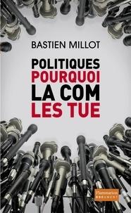 Bastien Millot - Politiques, pourquoi la com' les tue.