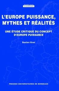 Bastien Nivet - L'Europe puissance, mythes et réalités - Une étude critique du concept d'Europe puissance.