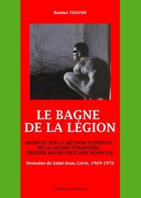 Bastien Touvon - Le Bagne de la Légion : Enquête sur la section d'épreuve de la Légion Etrangère, dernier bagne militaire français - Domaine de Saint-Jean, Corte, 1969-1976.