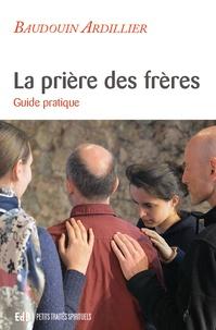 Baudouin Ardillier - La prière des frères - Guide pratique.