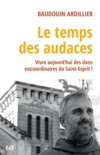 Baudouin Ardillier - Le temps des audaces - Vivre aujourd'hui des dons extraordinaires du Saint-Esprit !.