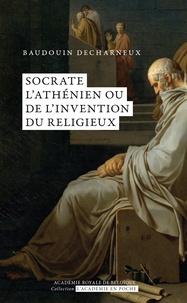 Baudouin Decharneux - Socrate l'Athénien ou de l'invention du religieux.