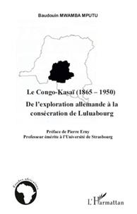 Baudouin Mwamba Mputu - Le Congo-Kasaï (1865-1950) - De l'exploration allemande à la consécration de Luluabourg.