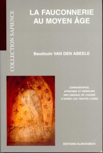 Baudouin Van den Abeele - La fauconnerie au Moyen Age - Connaissance, affaitage et médecine des oiseaux de chasse d'après les traités latins.