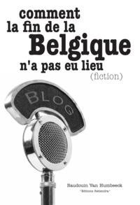 Baudouin Van Humbeeck - Comment la fin de la Belgique n'a pas eu lieu (fiction).