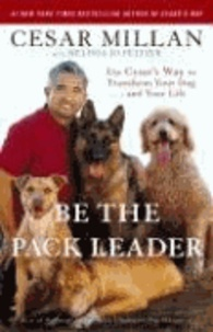 Be the Pack Leader - Use Cesar's Way to Transform Your Dog... and Your Life.