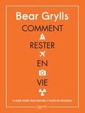 Bear Grylls - Comment rester en vie - Le guide ultime pour survivre à toutes les situations.