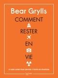 Bear Grylls - Comment rester en vie - Le guide de survie ultime pour toutes les situations.