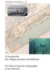 Béat Arnold - A la poursuite des villages lacustres neuchâtelois : un siècle et demi de cartographie et de recherche.