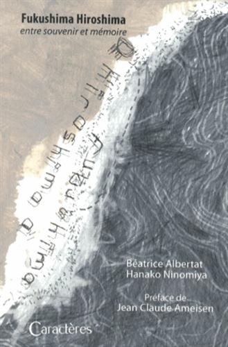 Béatrice Albertat - Fukushima Hiroshima - Entre souvenir et mémoire.