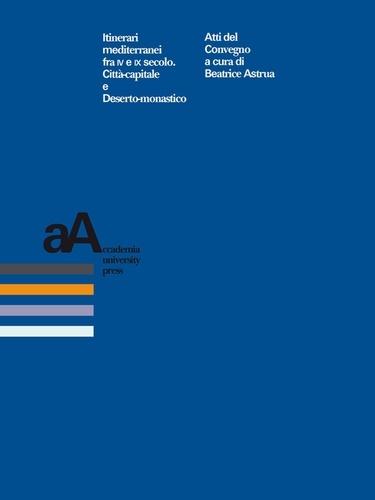 Itinerari mediterranei fra IV e IX secolo. Città-capitale e Deserto-monastico. Atti del convegno (Genova, 11-12-13 novembre 2010)