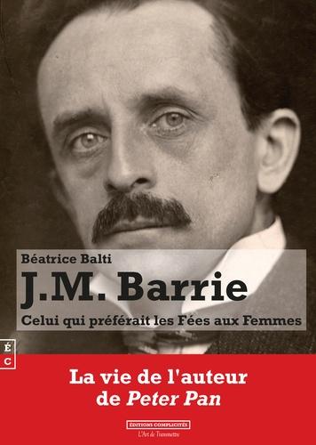 Béatrice Balti - J. M. Barrie - Celui qui préférait les fées aux femmes.