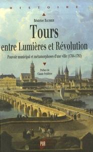 Béatrice Baumier - Tours entre Lumières et Révolution - Pouvoir municipal et métamorphoses d'une ville (1764-1792).