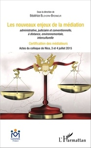 Les nouveaux enjeux de la médiation administrative, judiciaire et conventionnelle, à distance, environnementale, interculturelle- Certification des médiateurs - Actes du colloque de Nice, 3 et 4 juillet 2015 - Béatrice Blohorn-Brenneur |