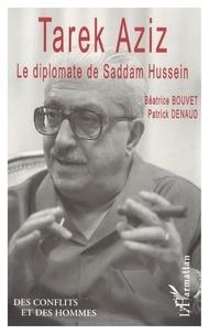 Béatrice Bouvet et Patrick Denaud - Tarek Aziz, le diplomate de Saddam Hussein.