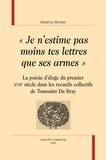 """Béatrice Brottier - """"Je n'estime pas moins tes lettres que ses armes"""" - La poésie d'éloge du premier XVIIe siècle dans les recueils collectifs de Toussaint Du Bray."""