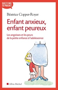 Béatrice Copper-Royer - Enfant anxieux enfant peureux - Les angoisses et les peurs de la petite enfance à l'adolescence.