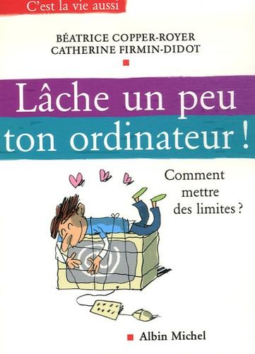 Béatrice Copper-Royer et Catherine Firmin-Didot - Lâche un peu ton ordinateur ! - Comment mettre des limites ?.