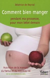 Béatrice de Reynal - Comment bien manger pendant ma grossesse, pour mon bébé demain - Nutrition de la maman, du foetus et du nouveau-né, de la conception à 2 ans.