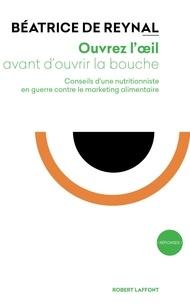 Béatrice de Reynal - Ouvrez l'oeil avant d'ouvrir la bouche - Conseils d'une nutritionniste en guerre contre le marketing alimentaire.