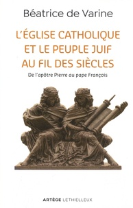 L'église catholique et le peuple juif au fil des siècles- De l'apôtre Pierre au pape François - Béatrice de Varine |