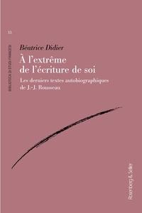 Béatrice Didier - A l'extrême de l'écriture de soi - Les derniers textes autobiographiques de J.-J. Rousseau.