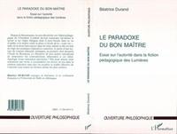 Béatrice Durand - LE PARADOXE DU BON MAITRE. - Essai sur l'autorité dans la fiction pédagogique des Lumières.
