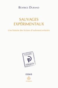 Béatrice Durand - Sauvages expérimentaux - Une histoire des fictions d'isolement enfantin.
