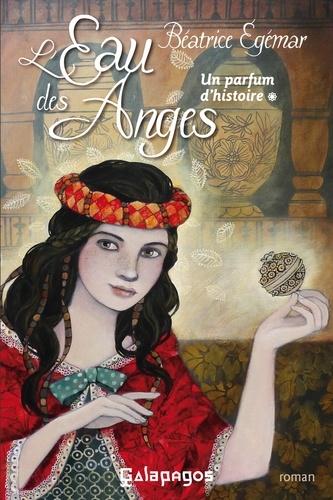 Béatrice Egémar - Un parfum d'histoire Tome 1 : L'eau des anges.