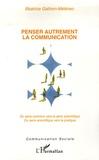 Béatrice Galinon-Mélénec - Penser autrement la communication - Du sens commun vers le sens scientifique. Du sens scientifique vers la pratique.