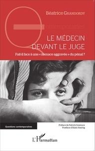 """Béatrice Grandordy - Le médecin devant le juge - Fait-il face à une """"menace aggravée"""" du pénal ?."""