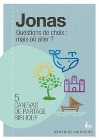 Jonas : questions de choix : mais où aller ?- 7 canevas de partage biblique - Béatrice Guerche |