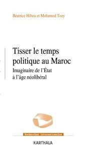 Béatrice Hibou et Mohamed Tozy - Tisser le temps politique au Maroc - Imaginaire de l'Etat à l'âge néolibéral.