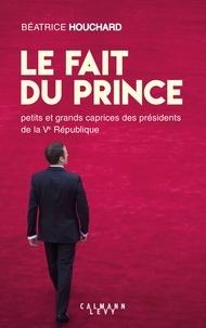 Béatrice Houchard - Le Fait du prince - petits et grands caprices des présidents de la Ve République.