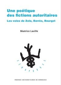 Béatrice Laville - Une poétique des fictions autoritaires - Les voies de Zola, Barrès, Bourget.