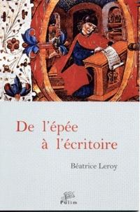 Béatrice Leroy - De l'épée à l'écritoire - En Castille de 1300 à 1480, deux siècles de nobles écrivains.