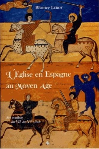 Béatrice Leroy - L'Eglise en Espagne au Moyen-âge - Ses combats du VIIe au XVe siècle.