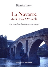 Béatrice Leroy - La Navarre du XIIe au XVe siècle - Un état dans la vie internationale.