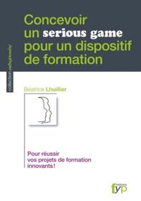 Béatrice Lhuillier - Concevoir un serious game pour un dispositif de formation - Pour réussir vos projets de formation innovants !.