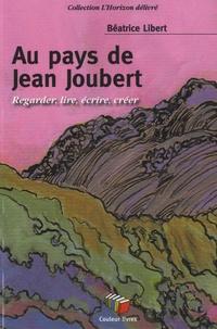 Béatrice Libert - Au pays de Jean Joubert - Regarder, lire, écrire, créer.