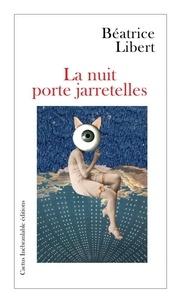 Béatrice Libert - La nuit porte jarretelles.