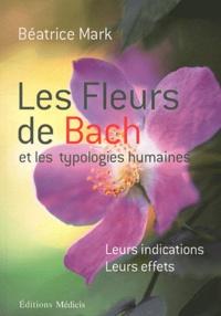 Les fleurs de Bach et les typologies humaines- Leurs indications, leurs effets - Béatrice Mark |
