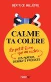 Béatrice Millêtre - Calme ta colère - Le petit livre qui va aider les parents d'enfants précoces.