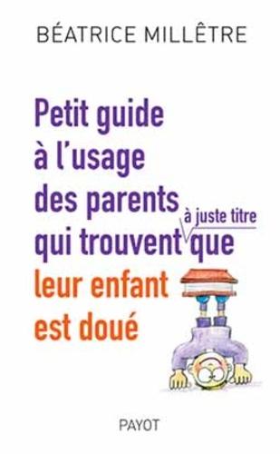 Béatrice Millêtre - Petit guide à l'usage des parents qui trouvent (à juste titre) que leur enfant est doué.