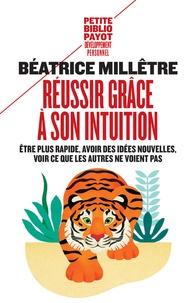 Béatrice Millêtre - Réussir grâce à son intuition - Etre plus rapide, avoir des idées nouvelles, voir ce que les autres ne voient pas.