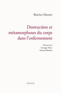 Béatrice Munaro - Destruction et métamorphoses du corps dans l'enfermement - Primo Levi, Georges Perec, Samuel Beckett.