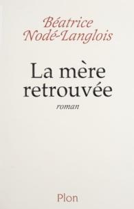 Béatrice Nodé-Langlois - La mère retrouvée.